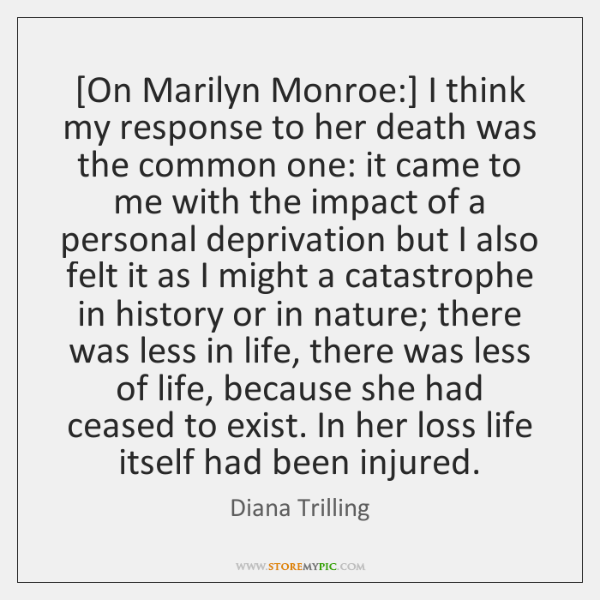 [On Marilyn Monroe:] I think my response to her death was the ...
