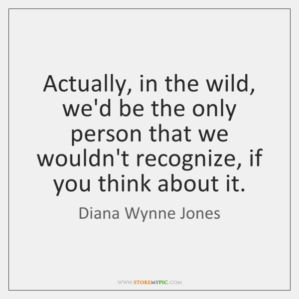Actually, in the wild, we'd be the only person that we wouldn't ...