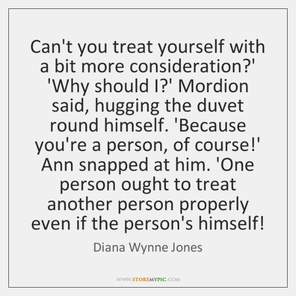 Can't you treat yourself with a bit more consideration?' 'Why should ...
