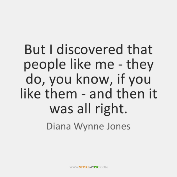 But I discovered that people like me - they do, you know, ...