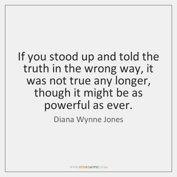 If you stood up and told the truth in the wrong way, ...