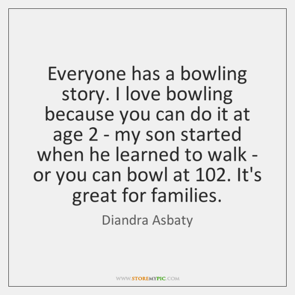 Everyone has a bowling story. I love bowling because you can do ...