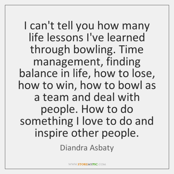 I can't tell you how many life lessons I've learned through bowling. ...