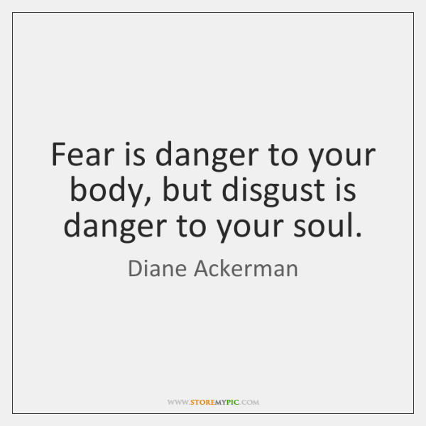 Fear is danger to your body, but disgust is danger to your ...