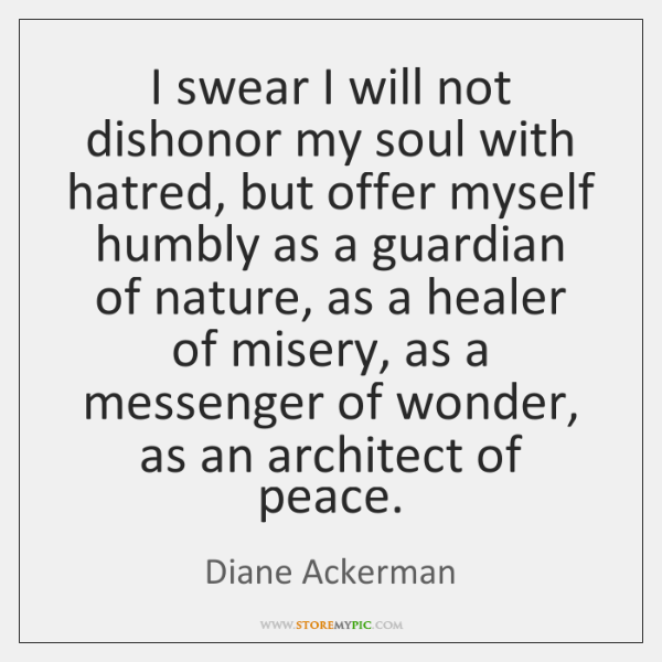 I swear I will not dishonor my soul with hatred, but offer ...