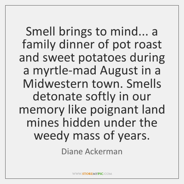 Smell brings to mind... a family dinner of pot roast and sweet ...