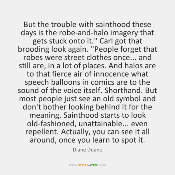 But the trouble with sainthood these days is the robe-and-halo imagery that ...