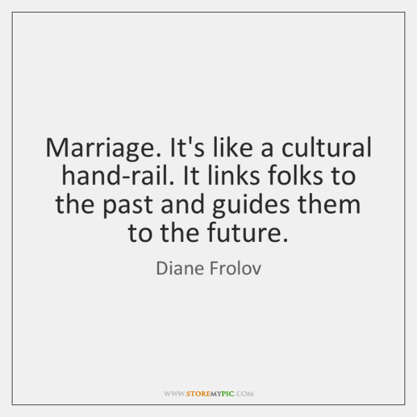 Marriage. It's like a cultural hand-rail. It links folks to the past ...