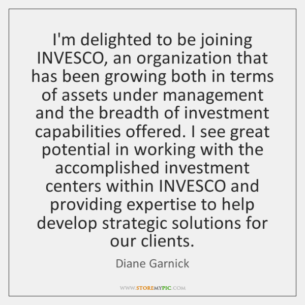 I'm delighted to be joining INVESCO, an organization that has been growing ...