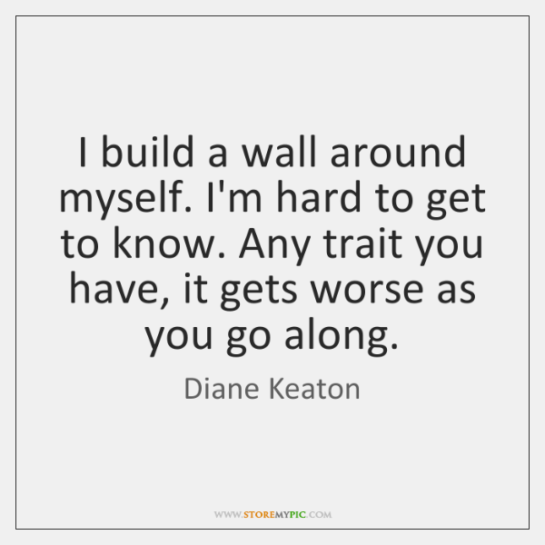 I build a wall around myself. I'm hard to get to know. ...