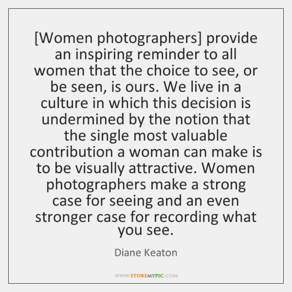 [Women photographers] provide an inspiring reminder to all women that the choice ...