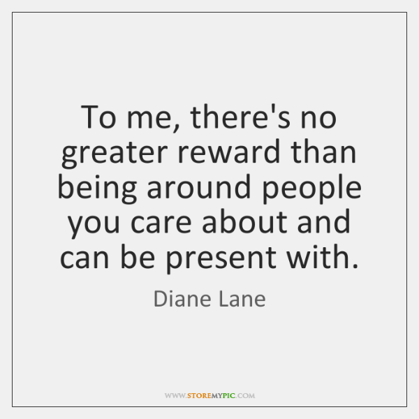 To me, there's no greater reward than being around people you care ...