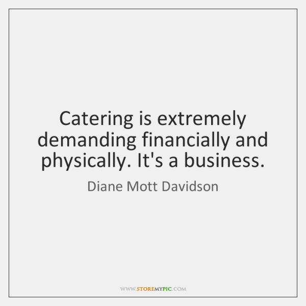 Catering is extremely demanding financially and physically. It's a business.