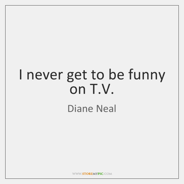 I never get to be funny on T.V.