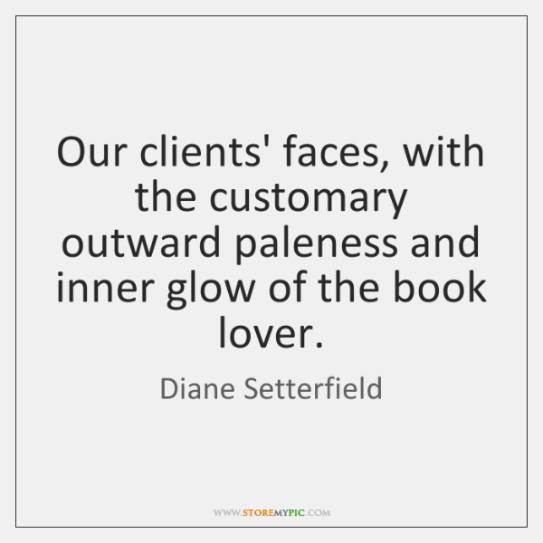Our clients' faces, with the customary outward paleness and inner glow of ...