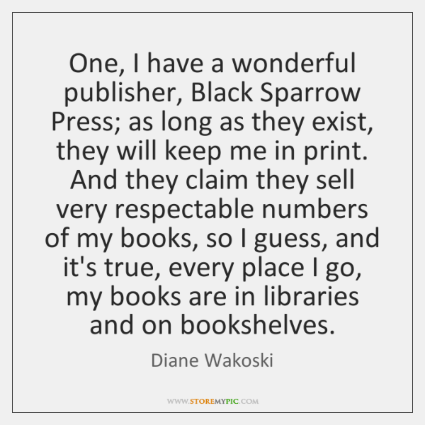 One, I have a wonderful publisher, Black Sparrow Press; as long as ...