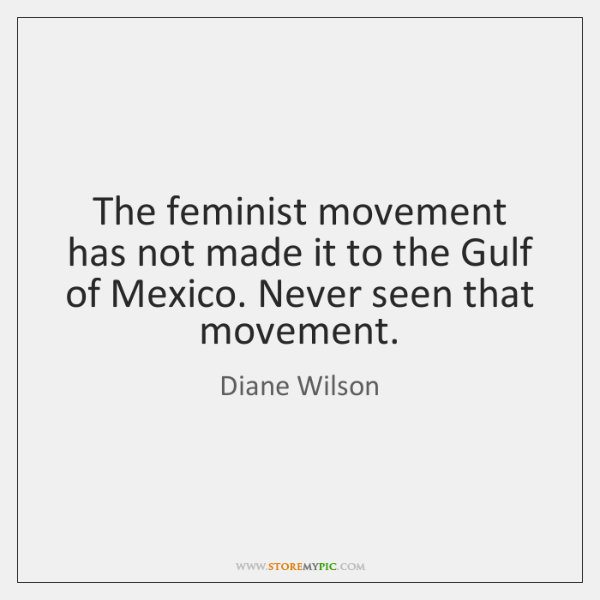 The feminist movement has not made it to the Gulf of Mexico. ...