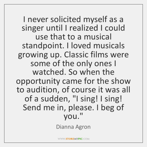 I never solicited myself as a singer until I realized I could ...