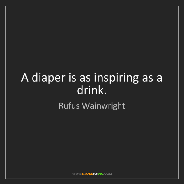 Rufus Wainwright: A diaper is as inspiring as a drink.