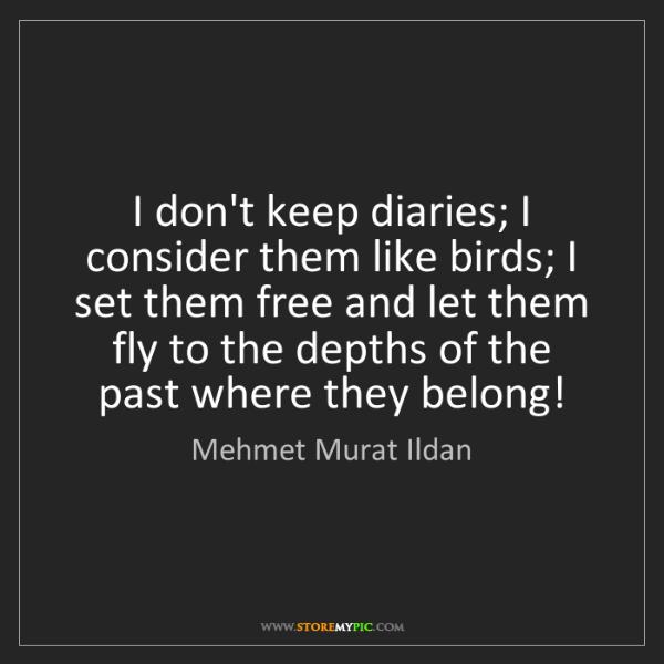 Mehmet Murat Ildan: I don't keep diaries; I consider them like birds; I set...