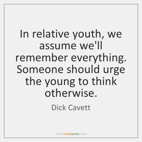 In relative youth, we assume we'll remember everything. Someone should urge the ...