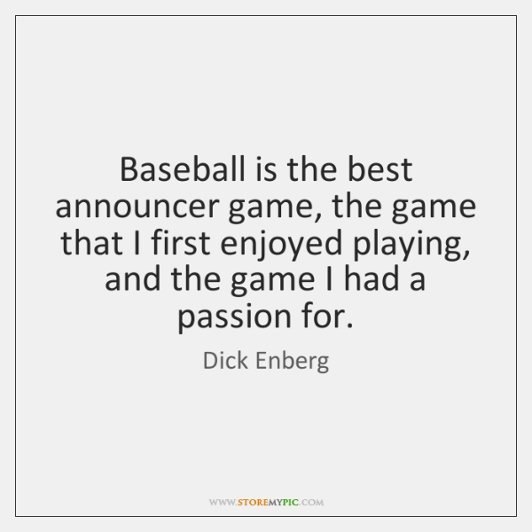 Baseball is the best announcer game, the game that I first enjoyed ...