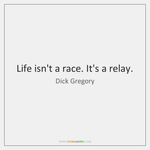 Life isn't a race. It's a relay.
