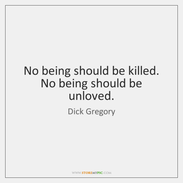 No being should be killed. No being should be unloved.