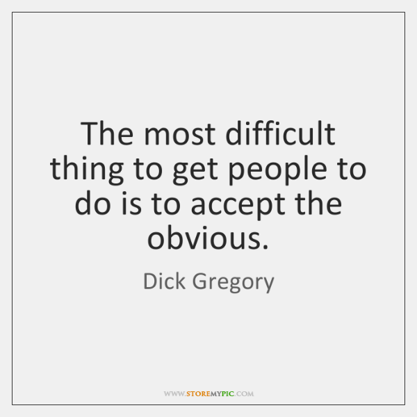 The most difficult thing to get people to do is to accept ...