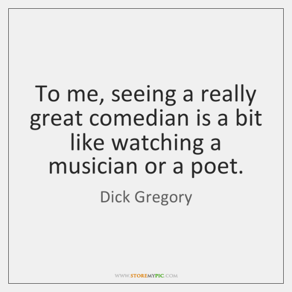 To me, seeing a really great comedian is a bit like watching ...