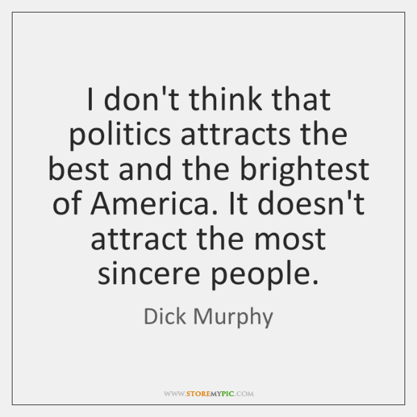 I don't think that politics attracts the best and the brightest of ...