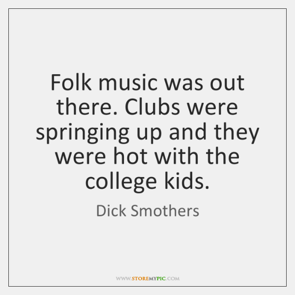 Folk music was out there. Clubs were springing up and they were ...