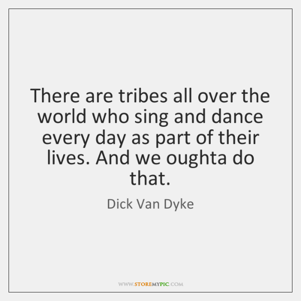 There are tribes all over the world who sing and dance every ...