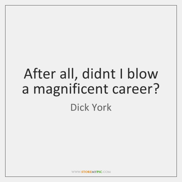 After all, didnt I blow a magnificent career?