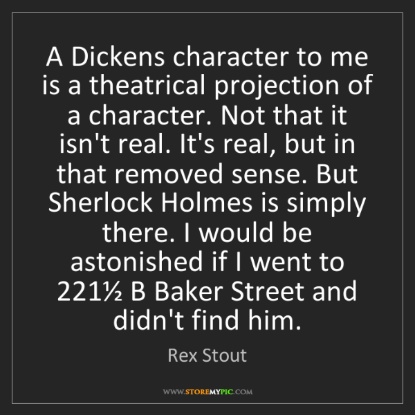 Rex Stout: A Dickens character to me is a theatrical projection...