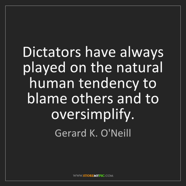 Gerard K. O'Neill: Dictators have always played on the natural human tendency...