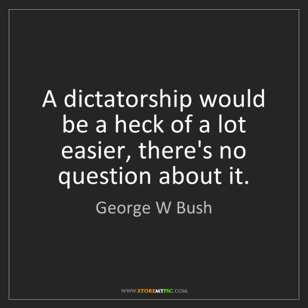George W Bush: A dictatorship would be a heck of a lot easier, there's...