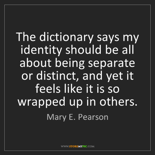 Mary E. Pearson: The dictionary says my identity should be all about being...