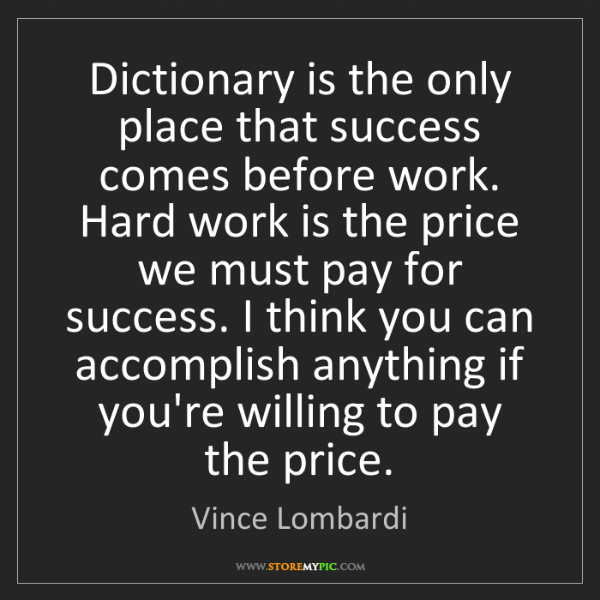 Vince Lombardi: Dictionary is the only place that success comes before...