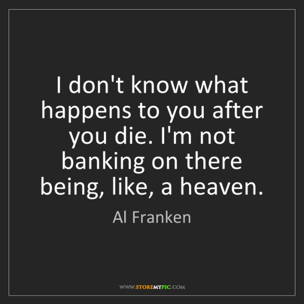 Al Franken: I don't know what happens to you after you die. I'm not...