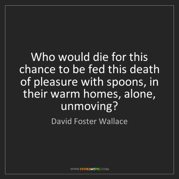 David Foster Wallace: Who would die for this chance to be fed this death of...