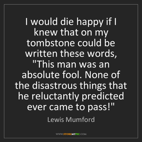 Lewis Mumford: I would die happy if I knew that on my tombstone could...