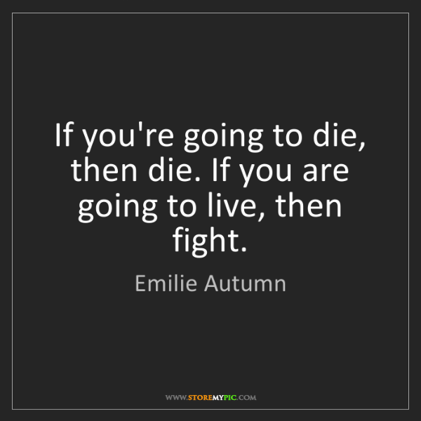 Emilie Autumn: If you're going to die, then die. If you are going to...
