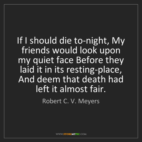 Robert C. V. Meyers: If I should die to-night, My friends would look upon...