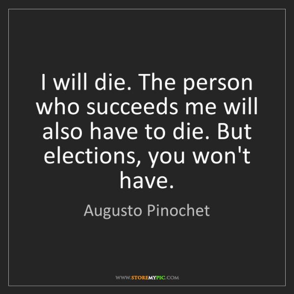 Augusto Pinochet: I will die. The person who succeeds me will also have...
