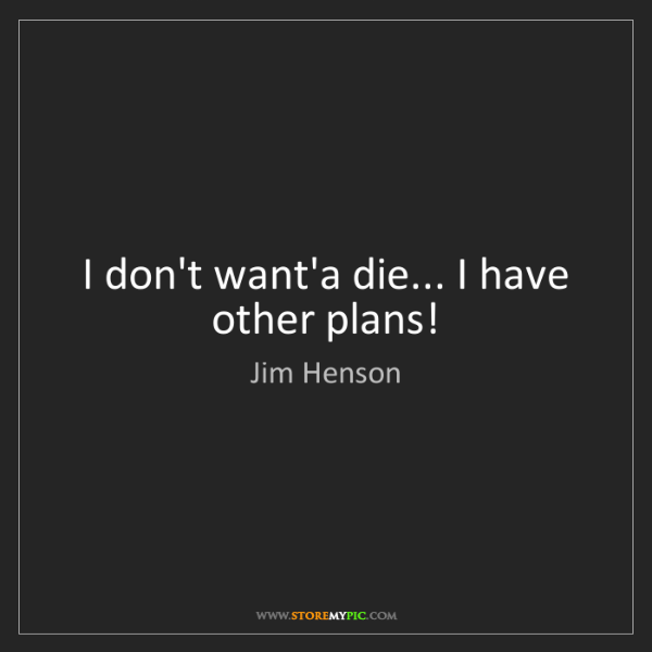 Jim Henson: I don't want'a die... I have other plans!