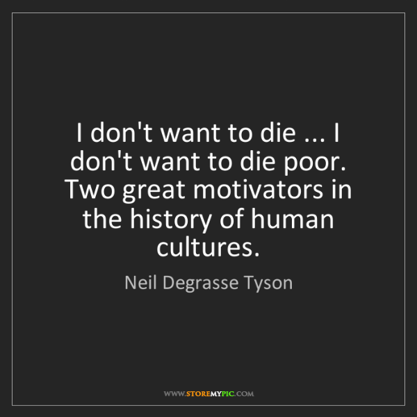 Neil Degrasse Tyson: I don't want to die ... I don't want to die poor. Two...