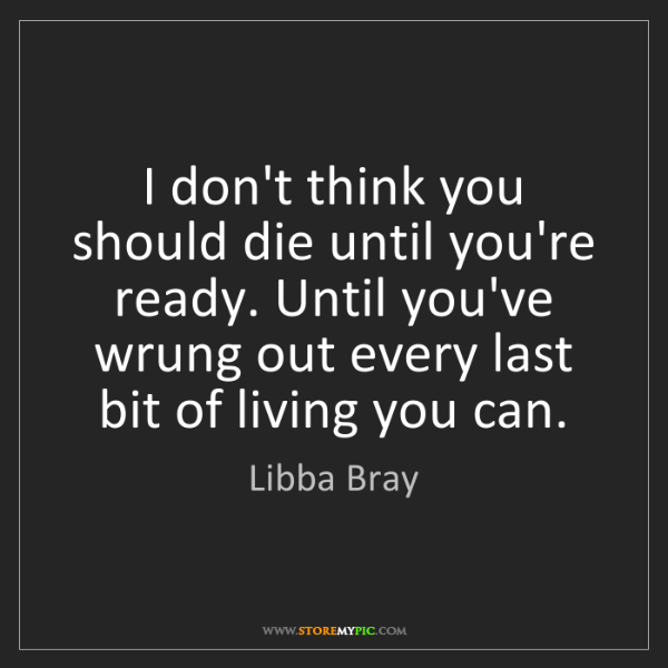 Libba Bray: I don't think you should die until you're ready. Until...