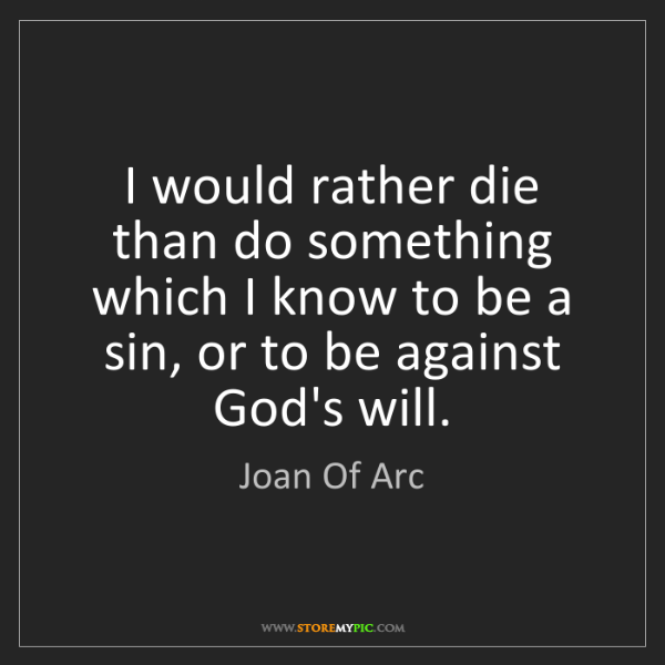 Joan Of Arc: I would rather die than do something which I know to...