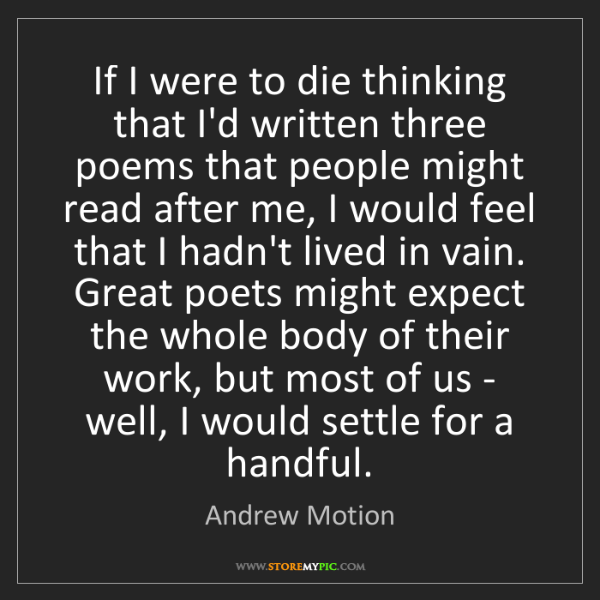 Andrew Motion: If I were to die thinking that I'd written three poems...